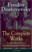 The Complete Works of Fyodor Dostoyevsky: Novels, Short Stories and Autobiographical Writings (Unabridged)
