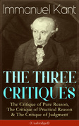 THE THREE CRITIQUES: The Critique of Pure Reason, The Critique of Practical Reason & The Critique of Judgment (Unabridged)