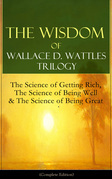 The Wisdom of Wallace D. Wattles Trilogy: The Science of Getting Rich, The Science of Being Well & The Science of Being Great (Complete Edition)