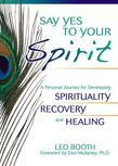Say Yes to Your Spirit: A Personal Journey for Developing Spirituality, Recovery, and Healing