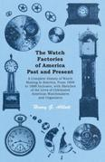 The Watch Factories of America Past and Present - A Complete History of Watch Making in America, From 1809 to 1888 Inclusive, with Sketches of the Liv