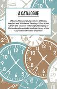 A Catalogue of Books, Manuscripts, Specimens of Clocks, Watches and Watchwork, Paintings, Prints in the Library and Museum of Worshipful Company of Cl
