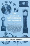 The American Watchmaker and Jeweler: A Full and Comprehensive Exposition of all the Latest and most Approved Secrets of the Trade Embracing Watch and