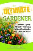 The Ultimate Gardener: The Best Experts' Advice for Cultivating a Magnificent Garden with Photos and Stories