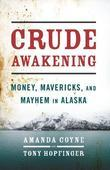 Crude Awakening: Money, Mavericks, and Mayhem in Alaska