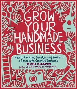 Grow Your Handmade Business: How to Envision, Develop, and Sustain a Successful Creative Business