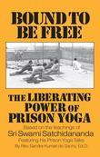 Bound to be Free: The Liberating Power of Prison Yoga: Based of the Teachings of Sri Swami Satchidananda-Featurning His Prison Yoga Talks