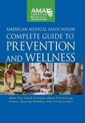 American Medical Association Complete Guide to Prevention and Wellness: What You Need to Know about Preventing Illness, Staying Healthy, and Living Lo