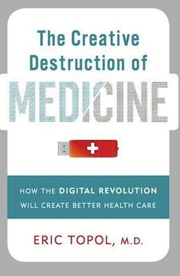 The Creative Destruction of Medicine: How the Digital Revolution Will Create Better Health Care