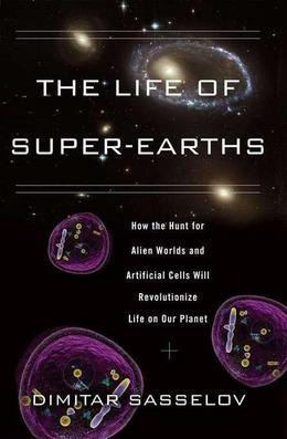 The Life of Super-Earths: How the Hunt for Alien Worlds and Artificial Cells Will Revolutionize Life on Our Planet