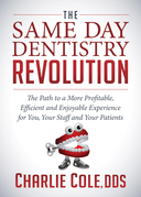 The Same Day Dentistry Revolution: The Path to a More Profitable, Efficient and Enjoyable Experience for You, Your Staff and Your Patients