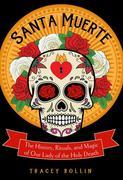 Santa Muerte: The History, Rituals, and Magic of Our Lady of the Holy Death