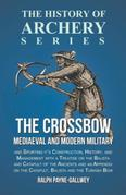 The Crossbow - Mediaeval and Modern Military and Sporting it's Construction, History, and Management with a Treatise on the Balista and Catapult of th
