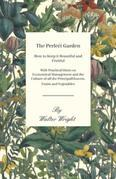 The Perfect Garden - How to Keep it Beautiful and Fruitful - With Practical Hints on Economical Management and the Culture of all the Principal Flower
