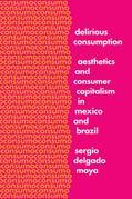 Delirious Consumption: Aesthetics and Consumer Capitalism in Mexico and Brazil