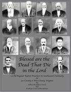 Blessed are the Dead That Die in the Lord: 14 Old Regular Baptist Preachers In Southeastern Kentucky or Lee County or Wise County Virginia