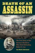 Death of an Assassin: The True Story of the German Murderer Who Died Defending Robert E. Lee