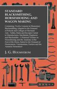Standard Blacksmithing, Horseshoeing and Wagon Making: Containing: Twelve Lessons in Elementary Blacksmithing Adapted to the Demand of Schools and Col