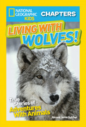 National Geographic Kids Chapters: Living With Wolves!: True Stories of Adventures With Animals (NGK Chapters) (National Geographic Kids Chapters)
