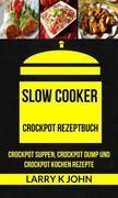 Slow Cooker: Crockpot Rezeptbuch: Crockpot Suppen, Crockpot Dump Und Crockpot Kochen Rezepte