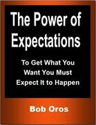 The Power of Expectations: To Get What You Want You Must Expect It to Happen