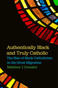 Authentically Black and Truly Catholic: The Rise of Black Catholicism in the Great Migration