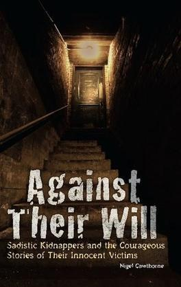 Against Their Will: Sadistic Kidnappers and the Courageous Stories of Their Innocent Victims