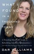 What I Found in a Thousand Towns: A Traveling Musician¿s Guide to Rebuilding America¿s Communities¿One Coffee Shop, Dog Run, and Open-Mike Night at a