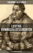 Lustige Gymnasialgeschichten von Theodor Berthold (19 Geschichten in einem Band)