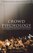 CROWD PSYCHOLOGY: Understanding the Phenomenon and Its Causes (10 Books in One Volume)