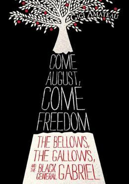 Come August, Come Freedom (Free Preview of Chapters 1-3): The Bellows, The Gallows, and The Black General Gabriel