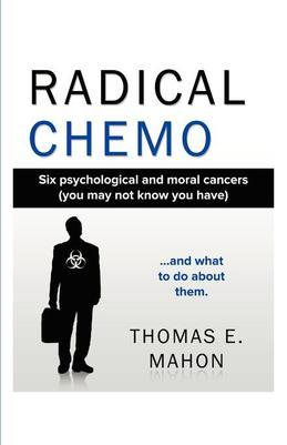 Radical Chemo: Six psychological and moral cancers (you may not know you have) and what to do about them