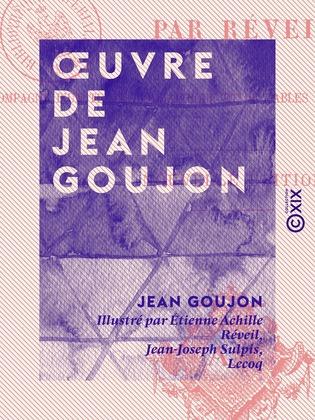Œuvre de Jean Goujon - Accompagné d'un texte biographique et de tables explicatives des planches