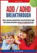 Parent Guide:  ADD/ADHD Breakthrough - How to increase concentration, focused attention, build self-esteem and achieve success at school and in life.