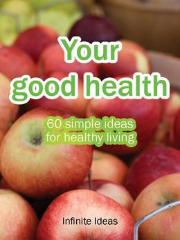 Your good health: 60 simple ideas for healthy living