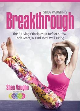 Shea Vaughn's Breakthrough: The 5 Living Principles to Defeat Stress, Look Great, and Find Total Well-Being