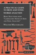 "A Practical Guide to Iron and Steel Works Analyses being Selections from ""Laboratory Notes on Iron and Steel Analyses"