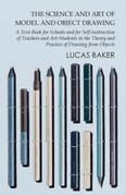 The Science and Art of Model and Object Drawing - A Text-Book for Schools and for Self-Instruction of Teachers and Art-Students in the Theory and Prac