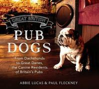 Great British Pub Dogs: From Dachshunds to Great Danes, the Canine Residents of Britain¿s Pubs
