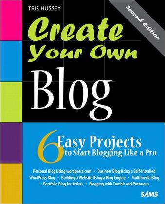 Create Your Own Blog: 6 Easy Projects to Start Blogging Like a Pro, 2/e