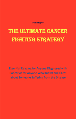 The Ultimate Cancer Beating Strategy: Essential Reading for Anyone Diagnosed with Cancer or for Anyone who knows and cares about Someone with the Dise