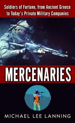 Mercenaries: Soldiers of Fortune, from Ancient Greece to Today#s Private Military Companies