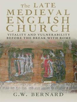 The Late Medieval English Church: Vitality and Vulnerability Beford the Break with Rome