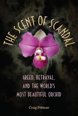 The Scent of Scandal: Greed, Betrayal, and the World's Most Beautiful Orchid