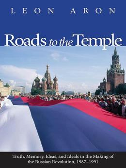 Roads to the Temple: Truth, Memory, Ideas, and Ideals in the Making of the Russian Revolution, 1987-1991
