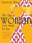 Be the woman you want to be: 150 secrets for becoming happier, sexier, smarter, healthier and wealthier