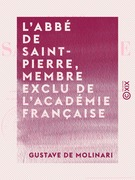 L'Abbé de Saint-Pierre, membre exclu de l'Académie française - Sa vie et ses œuvres, précédées d'une appréciation et d'un précis historique de l'idée de la paix perpétuelle