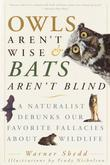 Owls Aren't Wise &amp; Bats Aren't Blind: A Naturalist Debunks Our Favorite Fallacies About Wildlife