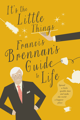 It's The Little Things – Francis Brennan's Guide to Life
