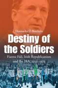 Destiny of the Soldiers – Fianna Fáil, Irish Republicanism and the IRA, 1926–1973